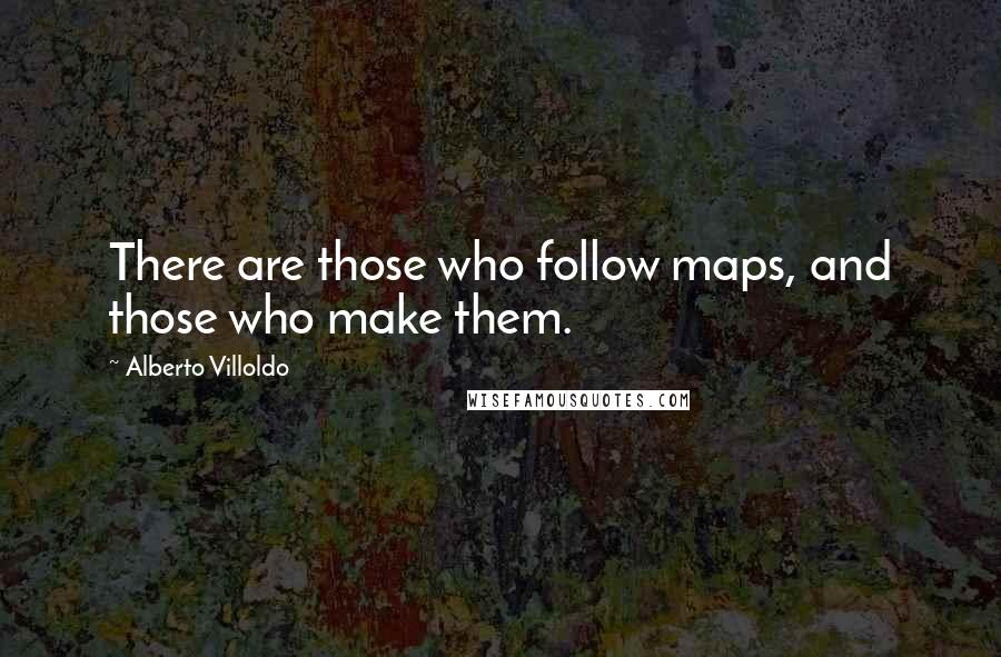 Alberto Villoldo quotes: There are those who follow maps, and those who make them.