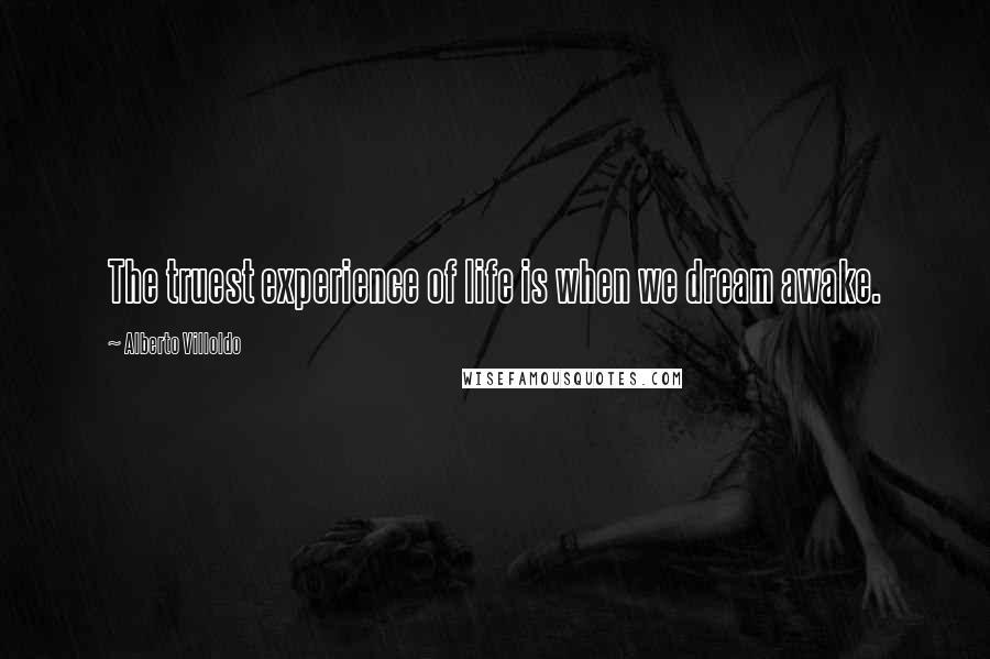 Alberto Villoldo quotes: The truest experience of life is when we dream awake.