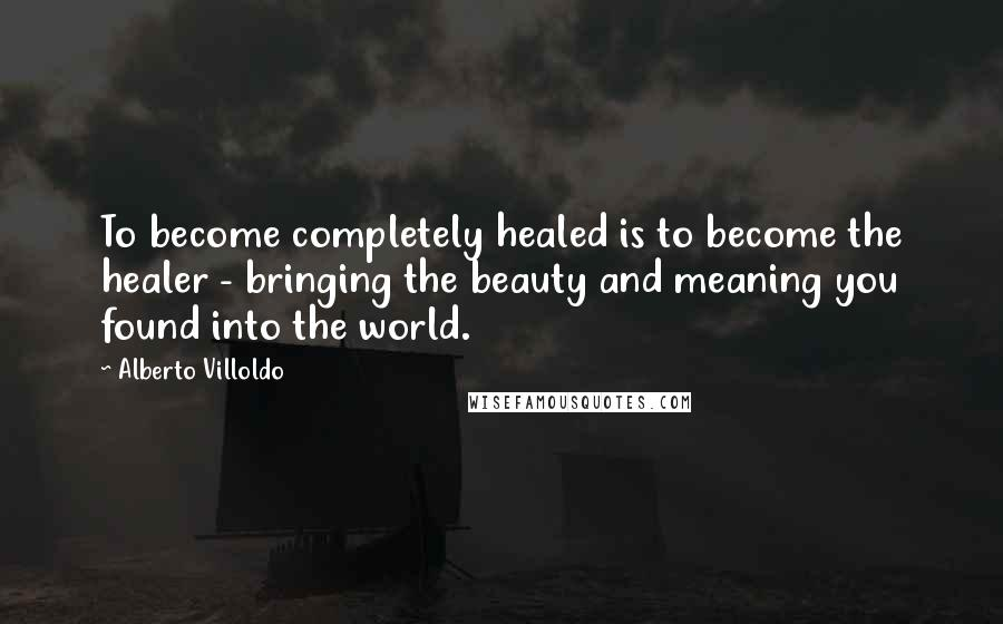 Alberto Villoldo quotes: To become completely healed is to become the healer - bringing the beauty and meaning you found into the world.