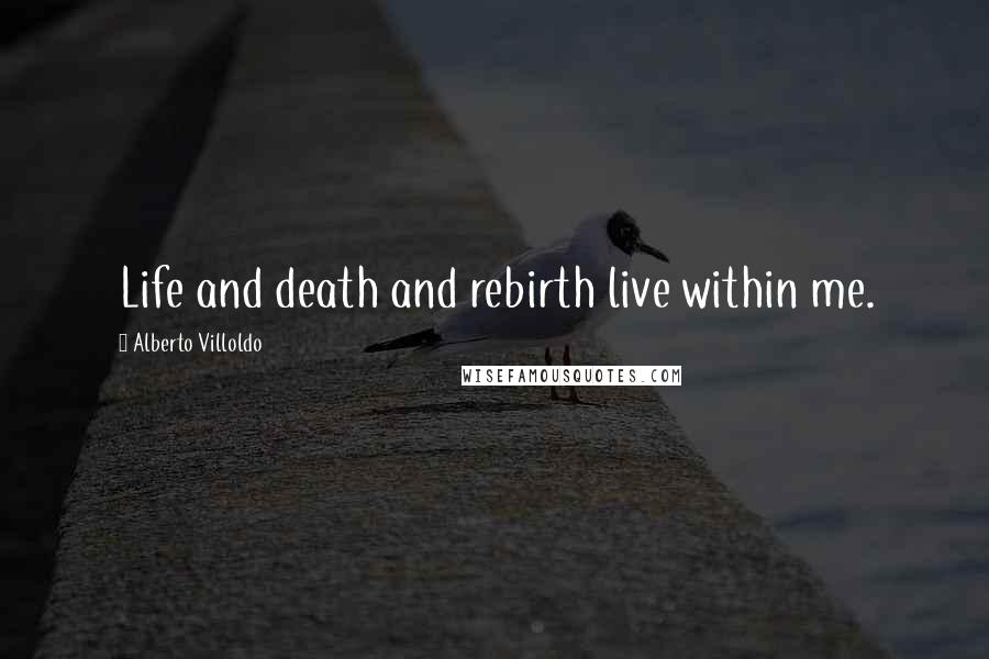 Alberto Villoldo quotes: Life and death and rebirth live within me.