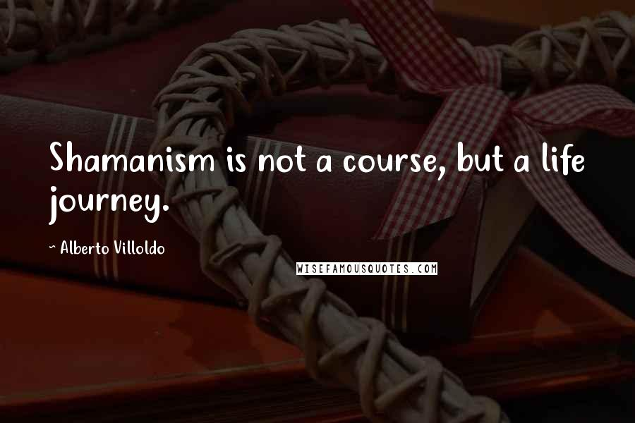 Alberto Villoldo quotes: Shamanism is not a course, but a life journey.