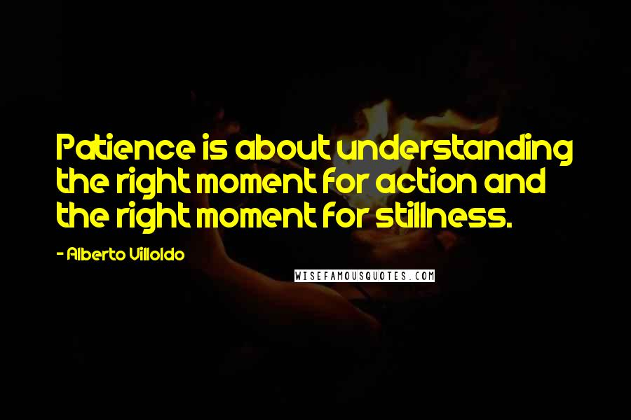 Alberto Villoldo quotes: Patience is about understanding the right moment for action and the right moment for stillness.