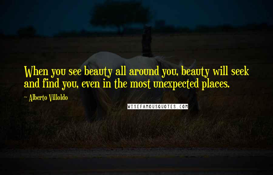 Alberto Villoldo quotes: When you see beauty all around you, beauty will seek and find you, even in the most unexpected places.