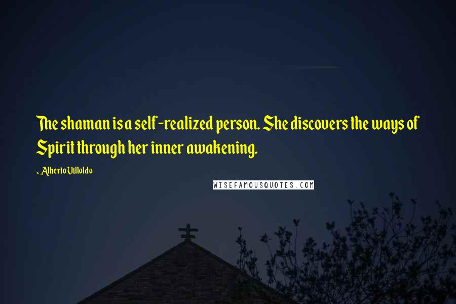 Alberto Villoldo quotes: The shaman is a self-realized person. She discovers the ways of Spirit through her inner awakening.