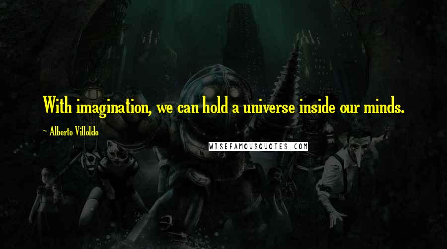 Alberto Villoldo quotes: With imagination, we can hold a universe inside our minds.