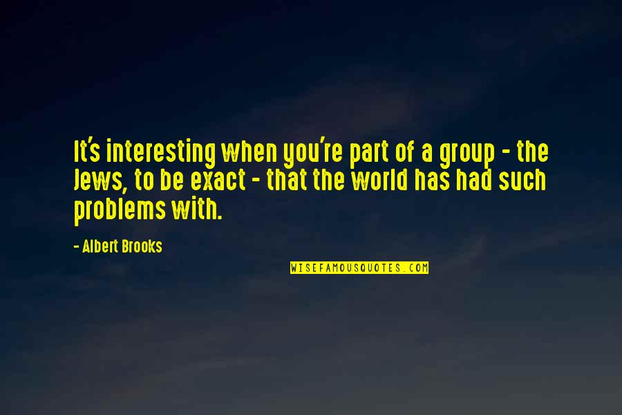 Albert's Quotes By Albert Brooks: It's interesting when you're part of a group