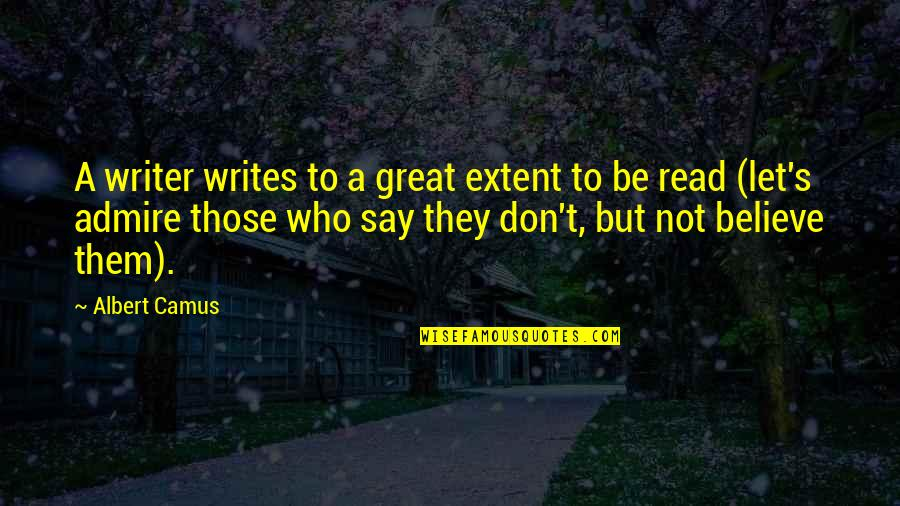 Albert's Quotes By Albert Camus: A writer writes to a great extent to