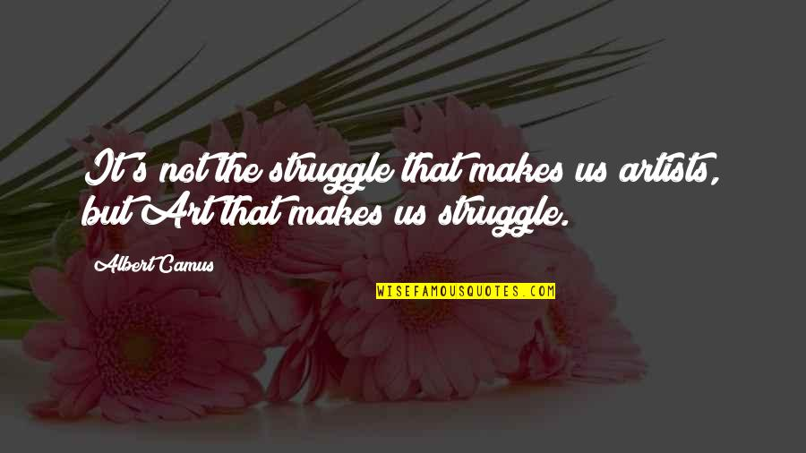 Albert's Quotes By Albert Camus: It's not the struggle that makes us artists,