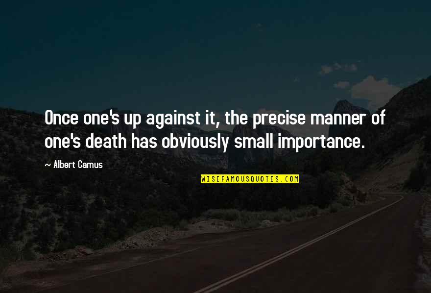 Albert's Quotes By Albert Camus: Once one's up against it, the precise manner