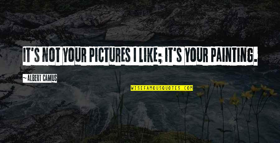 Albert's Quotes By Albert Camus: It's not your pictures I like; it's your