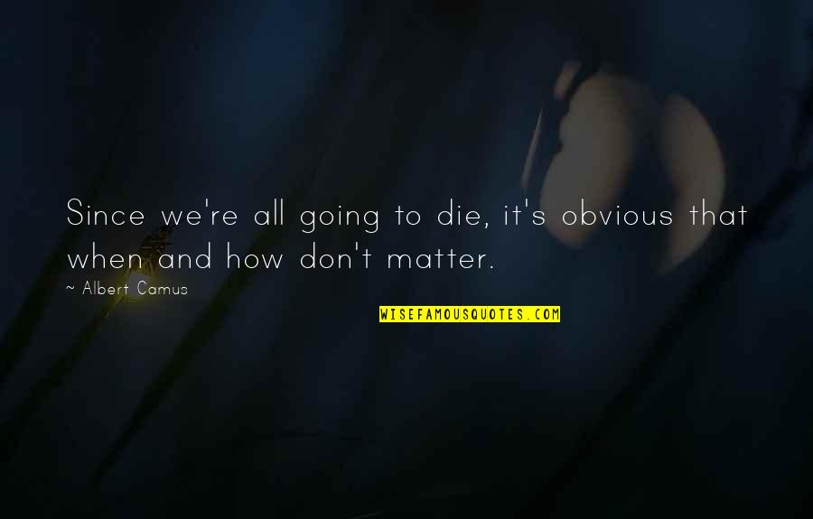 Albert's Quotes By Albert Camus: Since we're all going to die, it's obvious