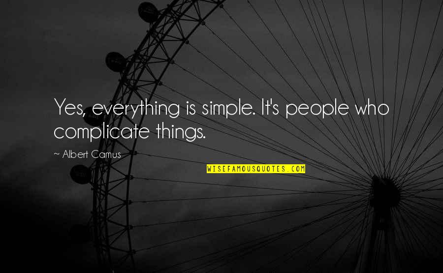 Albert's Quotes By Albert Camus: Yes, everything is simple. It's people who complicate