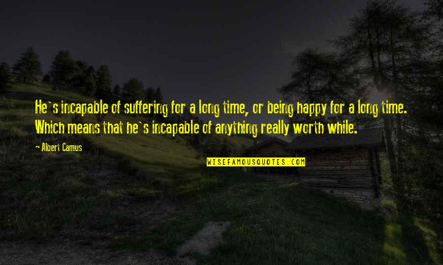 Albert's Quotes By Albert Camus: He's incapable of suffering for a long time,