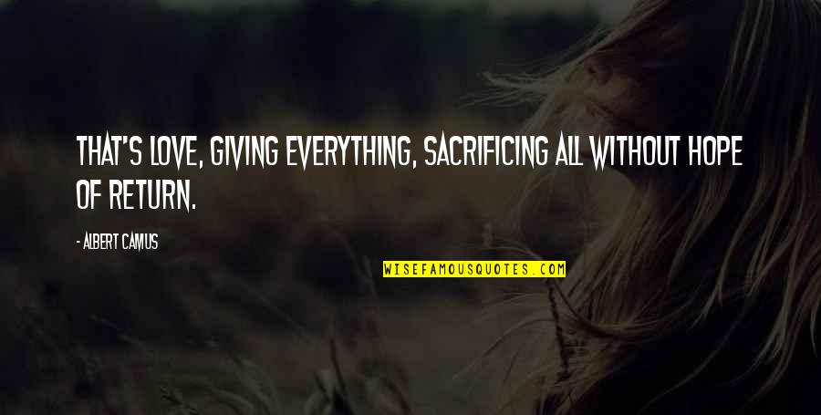 Albert's Quotes By Albert Camus: That's love, giving everything, sacrificing all without hope