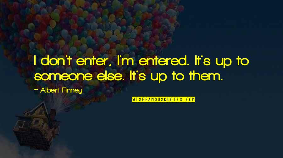 Albert's Quotes By Albert Finney: I don't enter, I'm entered. It's up to