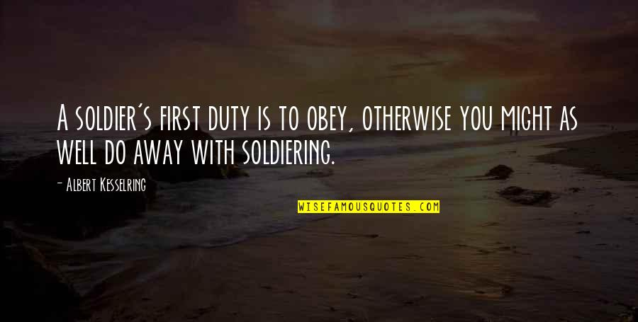 Albert's Quotes By Albert Kesselring: A soldier's first duty is to obey, otherwise