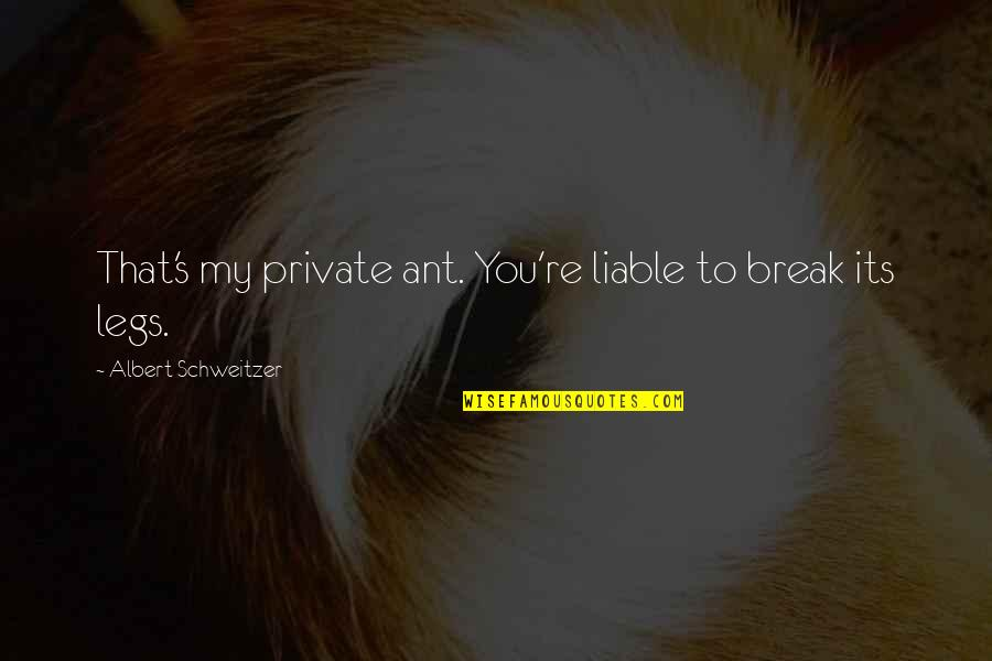 Albert's Quotes By Albert Schweitzer: That's my private ant. You're liable to break