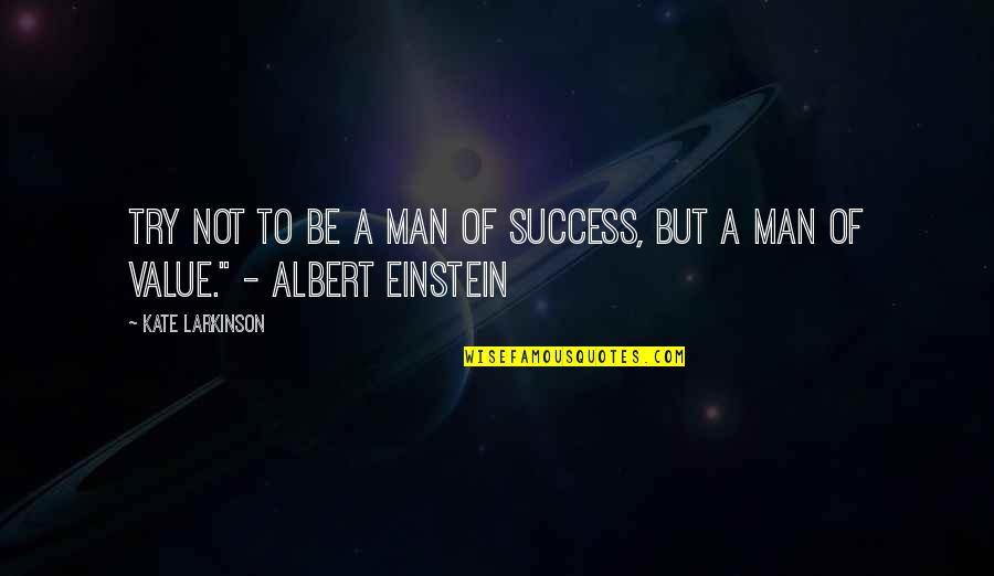 Albert's Quotes By Kate Larkinson: Try not to be a man of success,