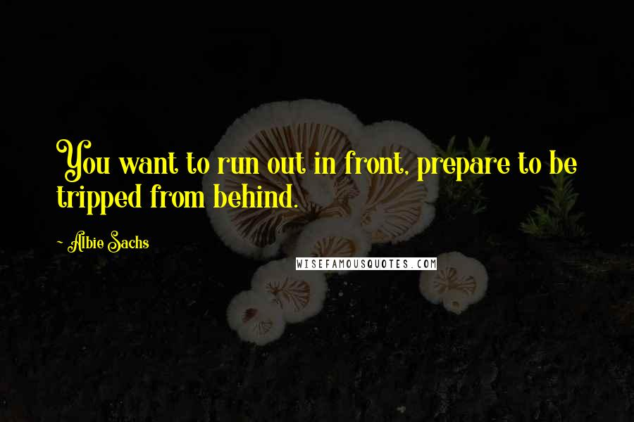 Albie Sachs quotes: You want to run out in front, prepare to be tripped from behind.