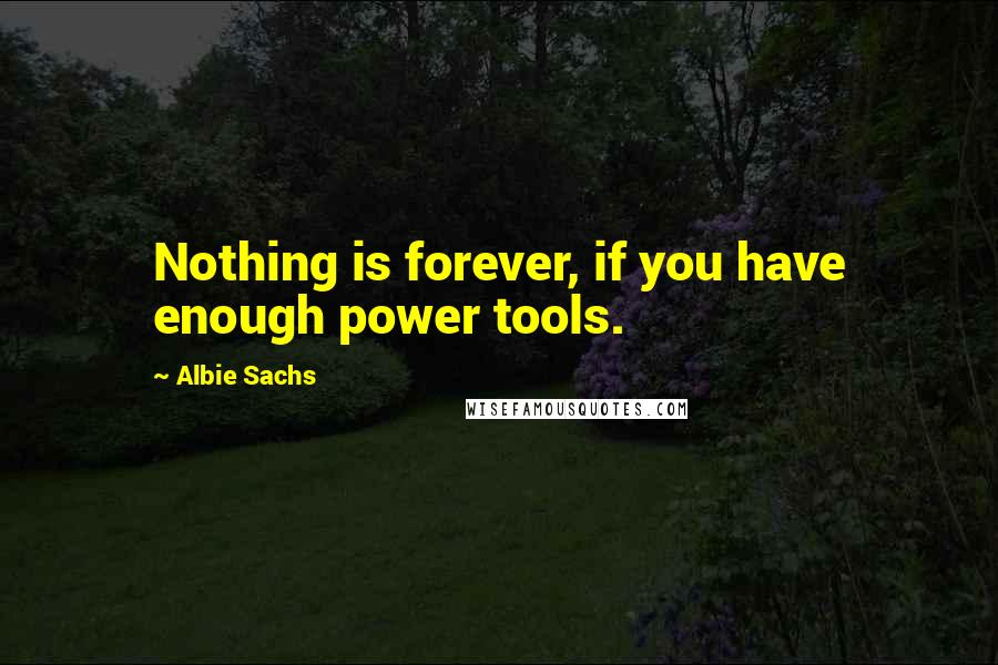 Albie Sachs quotes: Nothing is forever, if you have enough power tools.