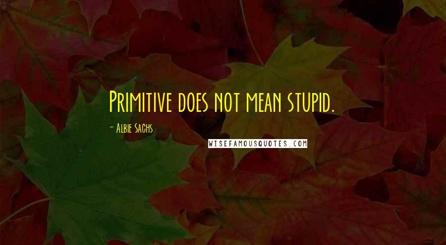 Albie Sachs quotes: Primitive does not mean stupid.