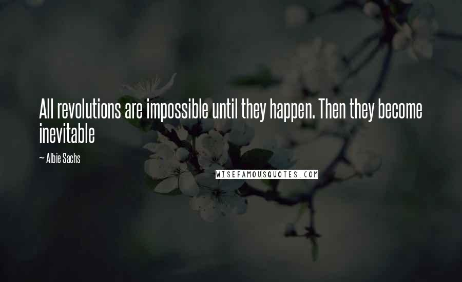 Albie Sachs quotes: All revolutions are impossible until they happen. Then they become inevitable