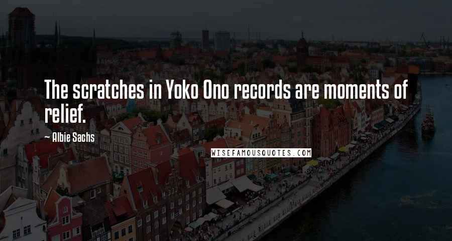 Albie Sachs quotes: The scratches in Yoko Ono records are moments of relief.