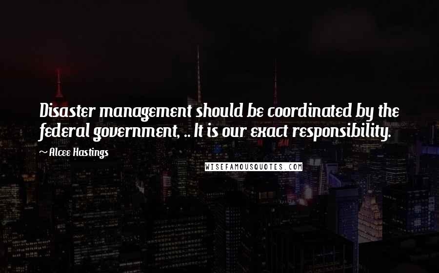 Alcee Hastings quotes: Disaster management should be coordinated by the federal government, .. It is our exact responsibility.