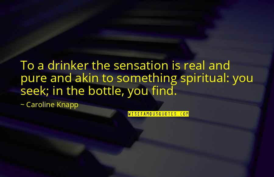 Alcohol Bottle Quotes By Caroline Knapp: To a drinker the sensation is real and