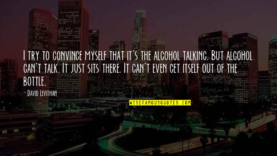 Alcohol Bottle Quotes By David Levithan: I try to convince myself that it's the