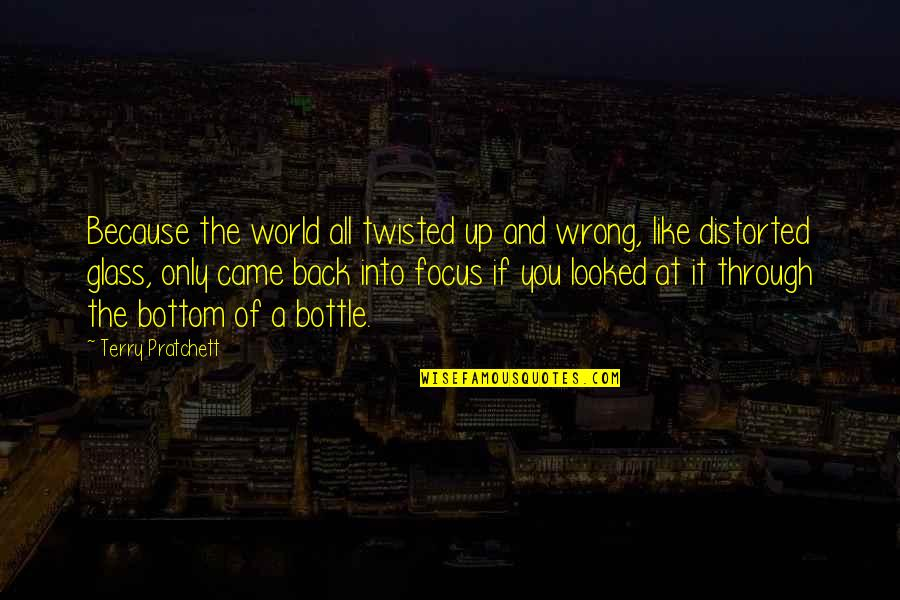 Alcohol Bottle Quotes By Terry Pratchett: Because the world all twisted up and wrong,