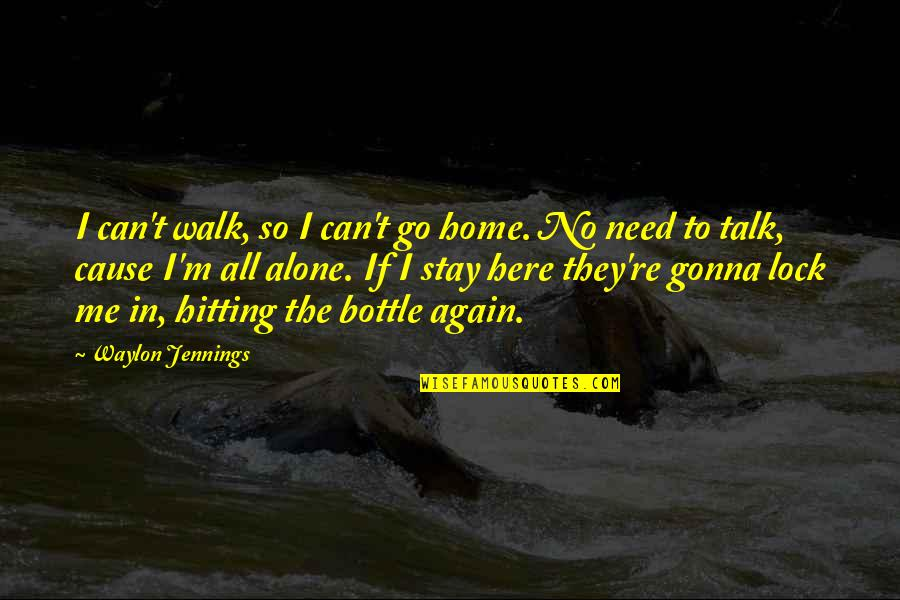 Alcohol Bottle Quotes By Waylon Jennings: I can't walk, so I can't go home.