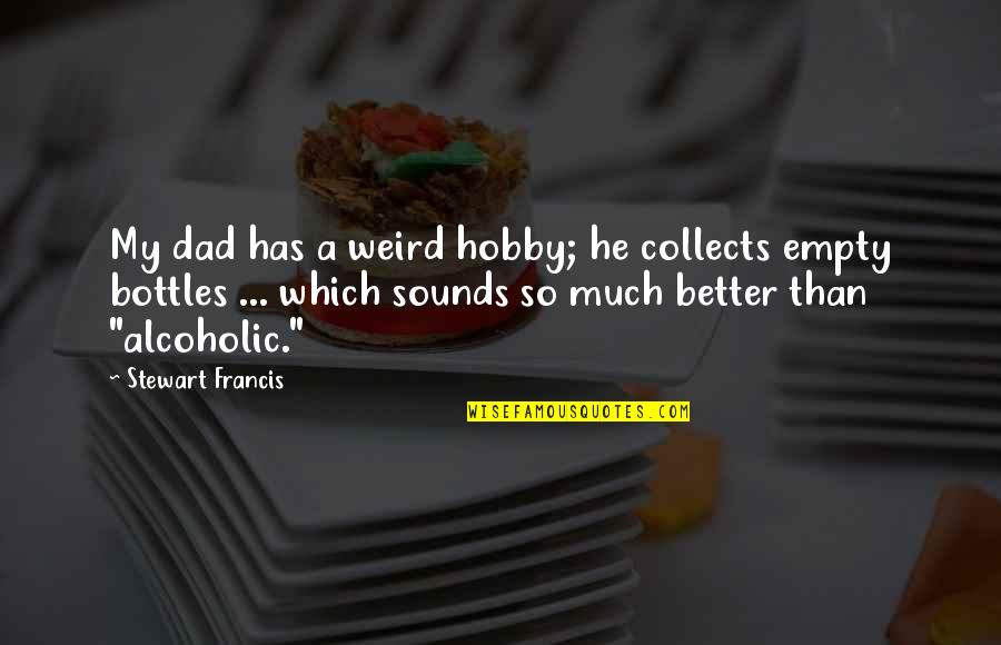 Alcoholic Dad Quotes By Stewart Francis: My dad has a weird hobby; he collects