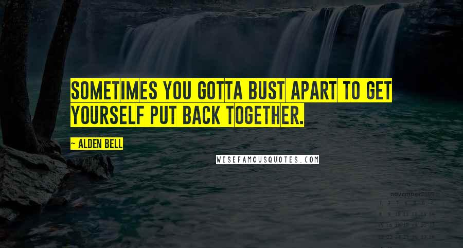Alden bell quotes wise famous quotes sayings and quotations by alden bell quotes sometimes you gotta bust apart to get yourself put back together solutioingenieria Images