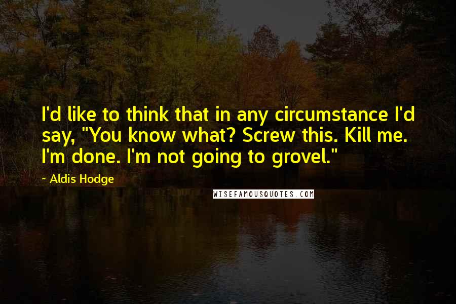 """Aldis Hodge quotes: I'd like to think that in any circumstance I'd say, """"You know what? Screw this. Kill me. I'm done. I'm not going to grovel."""""""