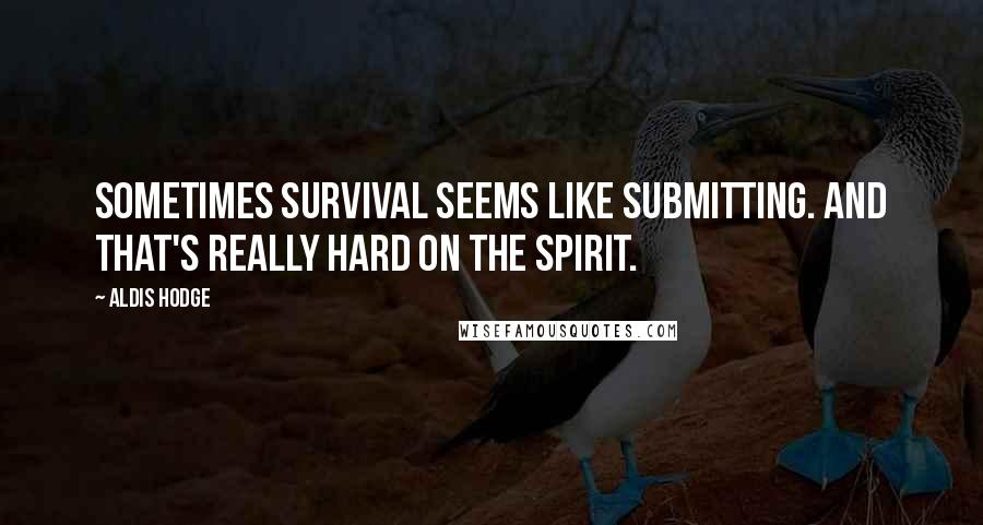 Aldis Hodge quotes: Sometimes survival seems like submitting. And that's really hard on the spirit.