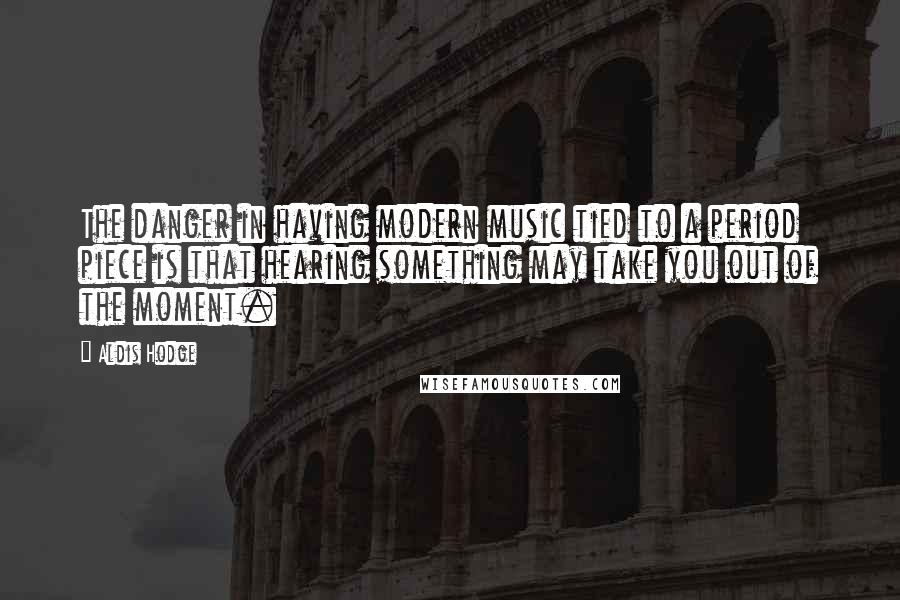 Aldis Hodge quotes: The danger in having modern music tied to a period piece is that hearing something may take you out of the moment.