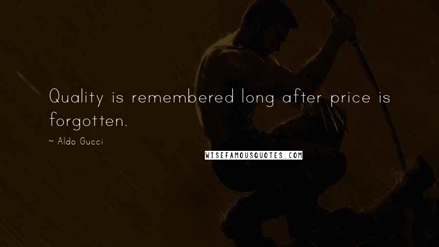 Aldo Gucci quotes: Quality is remembered long after price is forgotten.