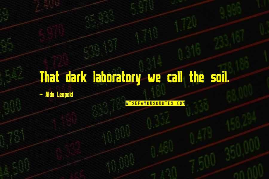 Aldo Leopold Quotes By Aldo Leopold: That dark laboratory we call the soil.