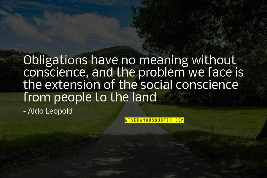 Aldo Leopold Quotes By Aldo Leopold: Obligations have no meaning without conscience, and the