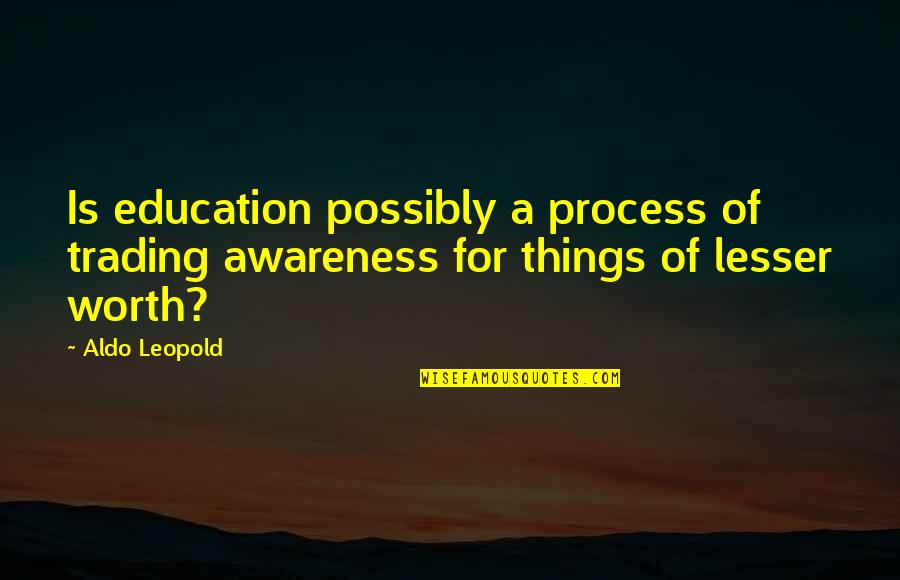 Aldo Leopold Quotes By Aldo Leopold: Is education possibly a process of trading awareness