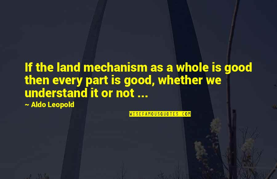 Aldo Leopold Quotes By Aldo Leopold: If the land mechanism as a whole is