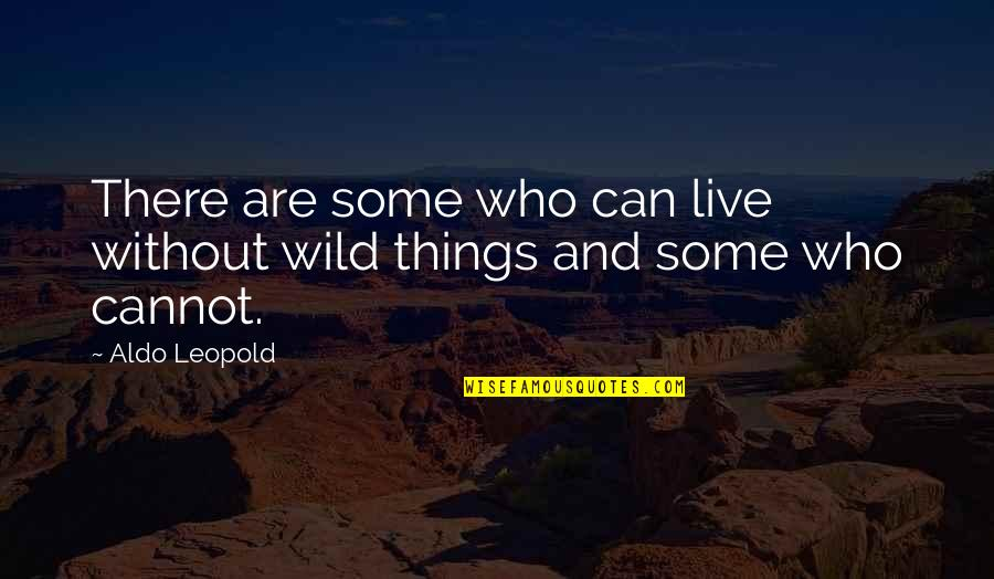 Aldo Leopold Quotes By Aldo Leopold: There are some who can live without wild