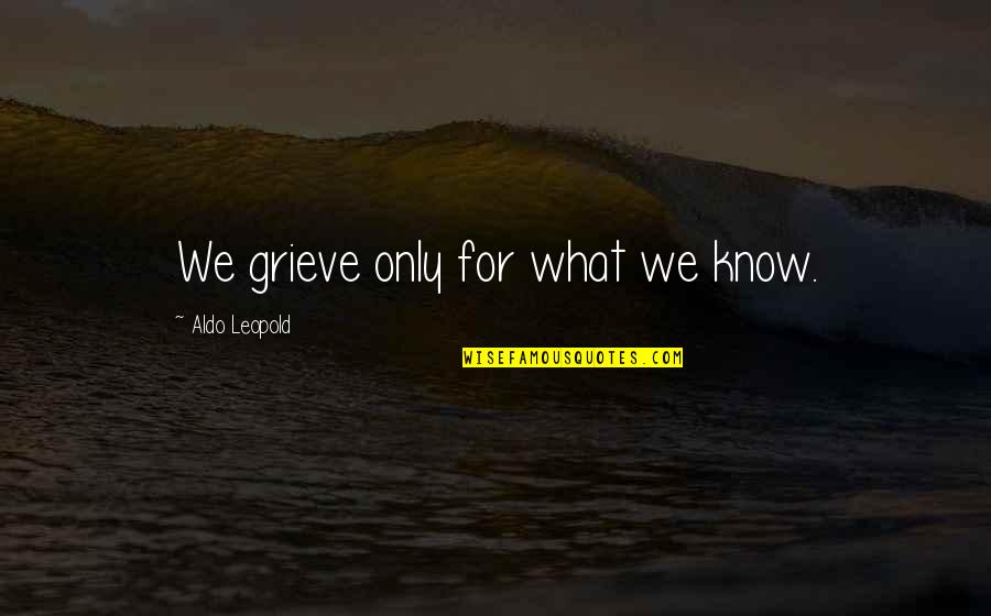 Aldo Leopold Quotes By Aldo Leopold: We grieve only for what we know.