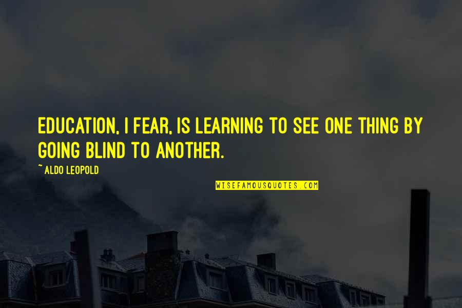 Aldo Leopold Quotes By Aldo Leopold: Education, I fear, is learning to see one