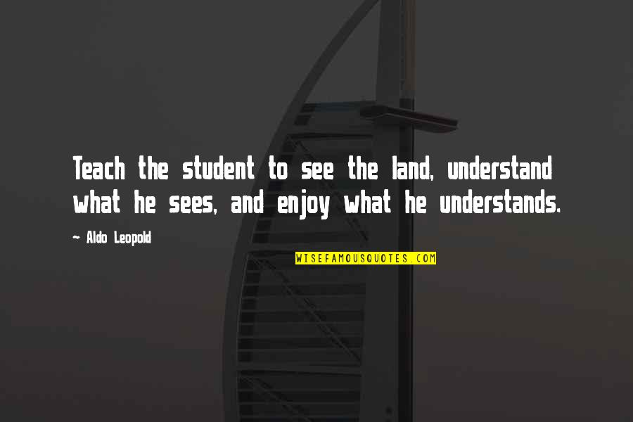 Aldo Leopold Quotes By Aldo Leopold: Teach the student to see the land, understand