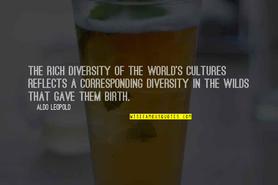 Aldo Leopold Quotes By Aldo Leopold: The rich diversity of the world's cultures reflects