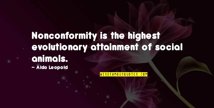 Aldo Leopold Quotes By Aldo Leopold: Nonconformity is the highest evolutionary attainment of social