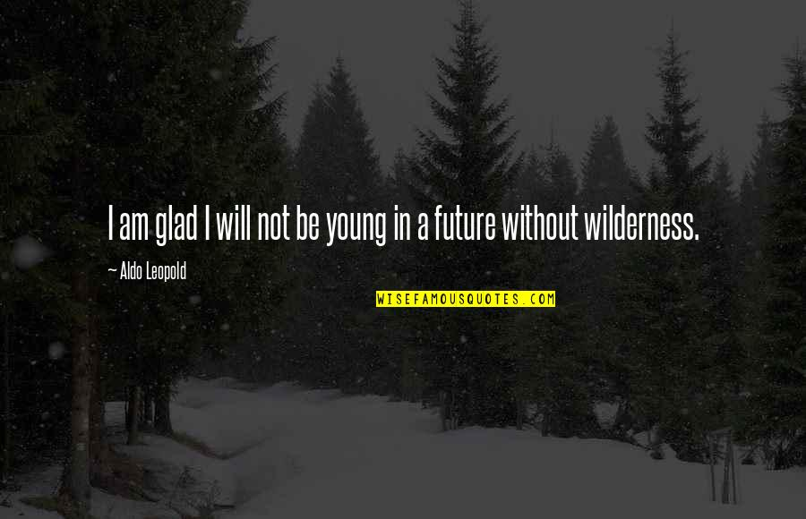 Aldo Leopold Quotes By Aldo Leopold: I am glad I will not be young