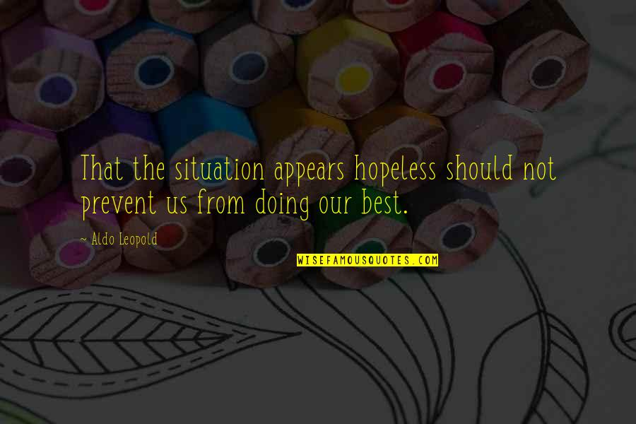 Aldo Leopold Quotes By Aldo Leopold: That the situation appears hopeless should not prevent